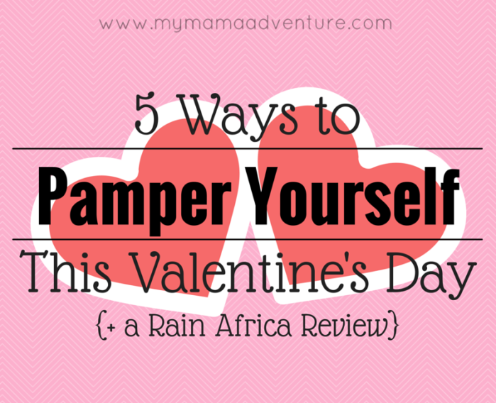 5 Ways to Pamper Yourself this Valentine's Day {+ a Rain Africa Review} - My Mama Adventure