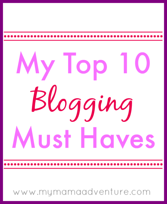 My Top 10 Blogging Must Haves - My Mama Adventure
